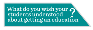 Image of question: What do you wish your students understood about getting an education?