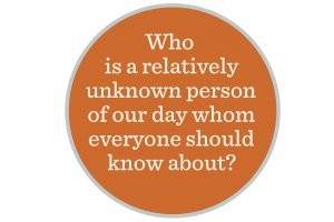 An orange background holds the text to the question: Who is a relatively unknown person of our day whom everyone should know about?