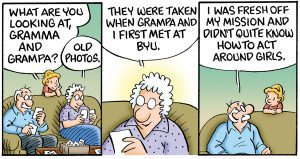 "A three panel comic: The first shows a young grandson leaning over the couch to talk to his grandma and grandpa. He says, ""What are you looking at Gramma and Grampa?"" Grandma replies, ""Old photos."" The second shows Grandma Opal holding an old photo, she explains, ""They were taken when Grampa and I first met at BYU."" The third panel has Grandpa Earl looking to his grandson saying, ""I was fresh off my mission and didn't quite know how to act around girls."""