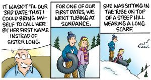 "Part 2 of a comic: Th first panel has Grandpa Earl continuing his story on the couch, ""It wasn't until our 3rd date that I could bring myself to call her by her first name instead of Sister Long."" The second panel switches to a flashback of the young couple in their BYU sweatshirts walking on a snow covered hill carrying a tube. The panel reads, ""For one of our first dates we went tubing at Sundance."" The third panel has the couple on top of a hill, with the young Grandma Opal sitting in the tube and young Earl standing ready to give her a push down the hill. The story continues, ""She was sitting in the tube on top of a steep hill wearing a long scarf."""