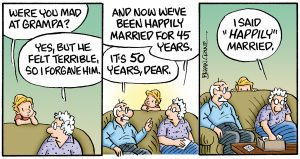 "Part 4 of the comic: First panel, grandson asks, ""Were you mad at Grampa?"" She answers, ""Yes, but we felt terrible so I forgave him."" Second Panel brings Grandpa in on the conversation, Grandma goes on, ""And now we've been happily married for 45 years."" Grandpa chimes in, ""It's been 50 years, dear."" Third panel has the grandson hiding behind the couch, grandma answers, ""I said 'happily' married."""